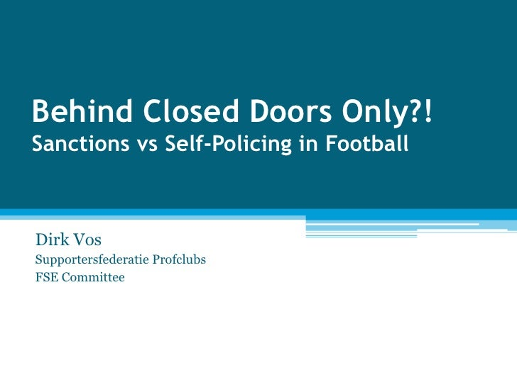Behind Closed Doors Only?! Sanctions vs Self-Policing in Football<br />Dirk Vos<br />Supportersfederatie Profclubs <br />F...
