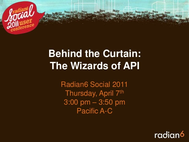 Behind the Curtain: The Wizards of API <br />Radian6 Social 2011<br />Thursday, April 7th<br />3:00 pm – 3:50 pm<br />Paci...