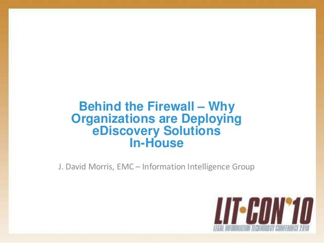 Behind the Firewall – Why Organizations are Deploying eDiscovery Solutions In-House J. David Morris, EMC – Information Int...