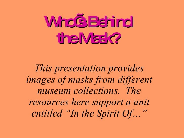 Who's Behind the Mask? This presentation provides images of masks from different museum collections.  The resources here s...