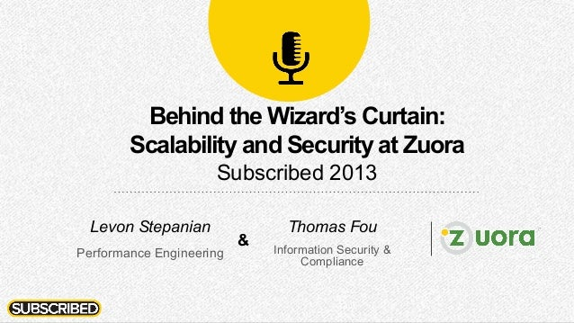 Behind the Wizard's Curtain: Scalability and Security at Zuora Subscribed 2013 Thomas Fou Information Security & Complianc...