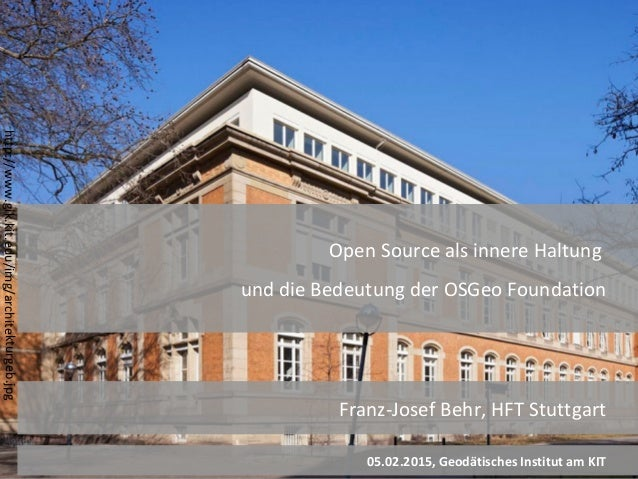 OpenSource 1 Franz-Josef Behr, HFT Stuttgart 05.02.2015, Geodätisches Institut am KIT Open Source als innere Haltung und d...