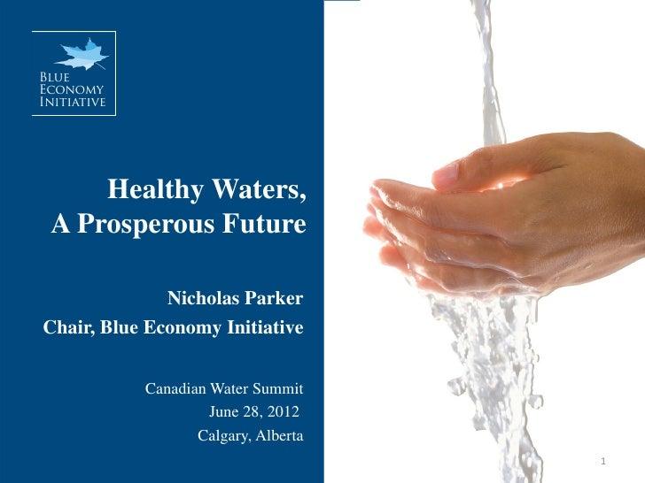 Healthy Waters,A Prosperous Future              Nicholas ParkerChair, Blue Economy Initiative           Canadian Water Sum...