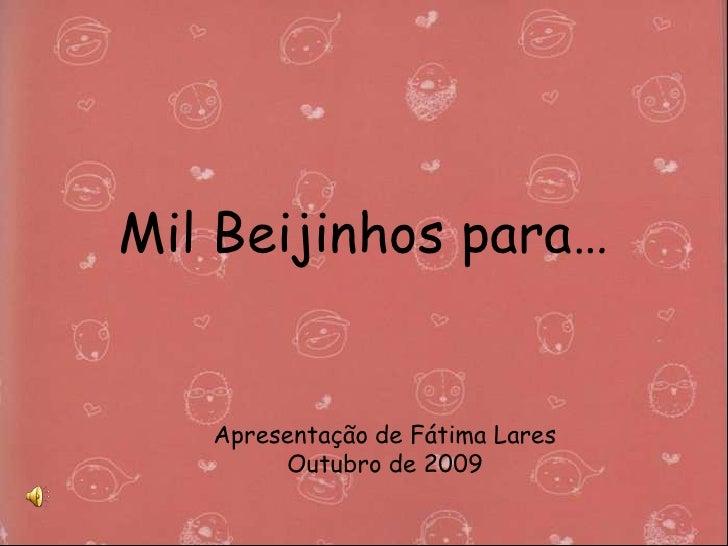 Mil Beijinhos para…<br />Apresentação de Fátima Lares<br />Outubro de 2009<br />