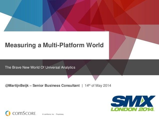 © comScore, Inc. Proprietary. Measuring a Multi-Platform World The Brave New World Of Universal Analytics @MartijnBeijk – ...