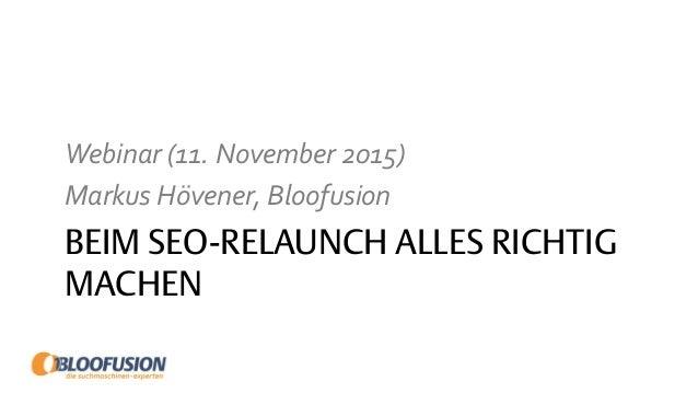 BEIM SEO-RELAUNCH ALLES RICHTIG MACHEN Webinar (11. November 2015) Markus Hövener, Bloofusion