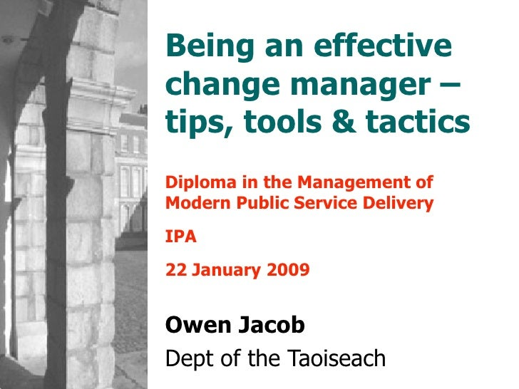 Being an effective change manager – tips, tools & tactics Diploma in the Management of Modern Public Service Delivery IPA ...