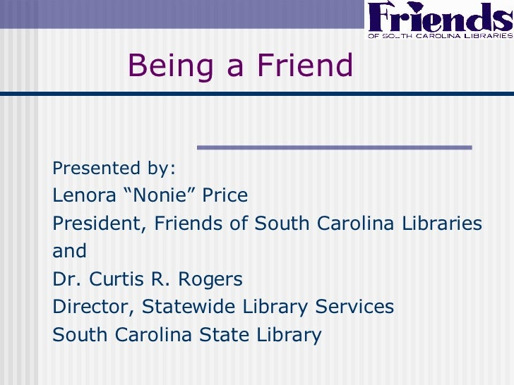 """Being a Friend Presented by: Lenora """"Nonie"""" Price President, Friends of South Carolina Libraries and Dr. Curtis R. Rogers ..."""