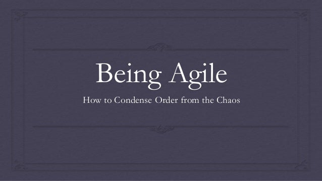 Being AgileHow to Condense Order from the Chaos