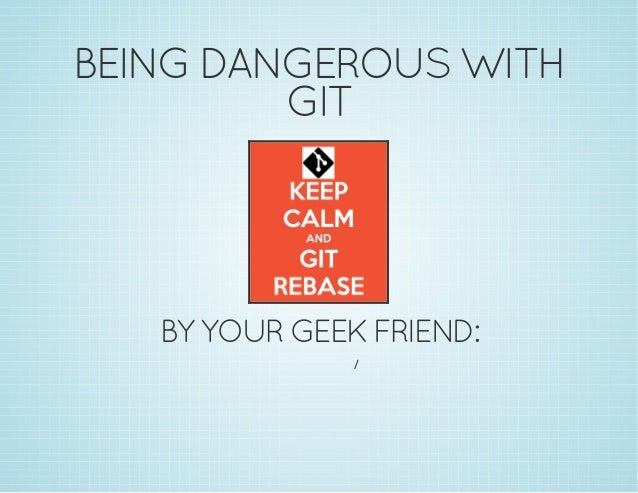 BEING DANGEROUS WITH GIT  BY YOUR GEEK FRIEND: /