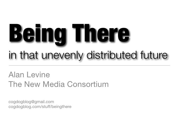 Being There in that unevenly distributed future Alan Levine The New Media Consortium  cogdogblog@gmail.com cogdogblog.com/...