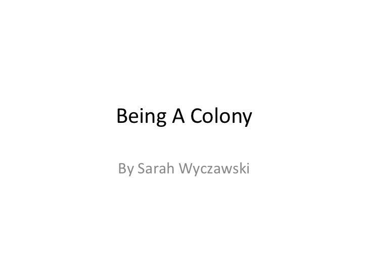 Being A ColonyBy Sarah Wyczawski