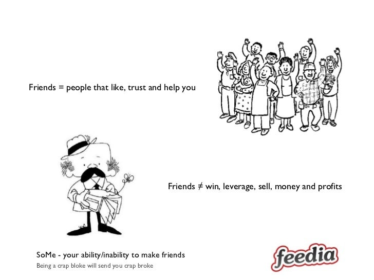 SoMe - your ability/inability to make friends Friends = people that like, trust and help you  Friends ≠ win, leverage, sel...