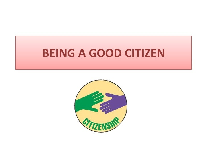 an overview of three tips on being a good citizen Ten qualities of a good citizen 1 a good citizen always obeys the law and respects authority 2 a good citizen always contributes to society and to the community by.