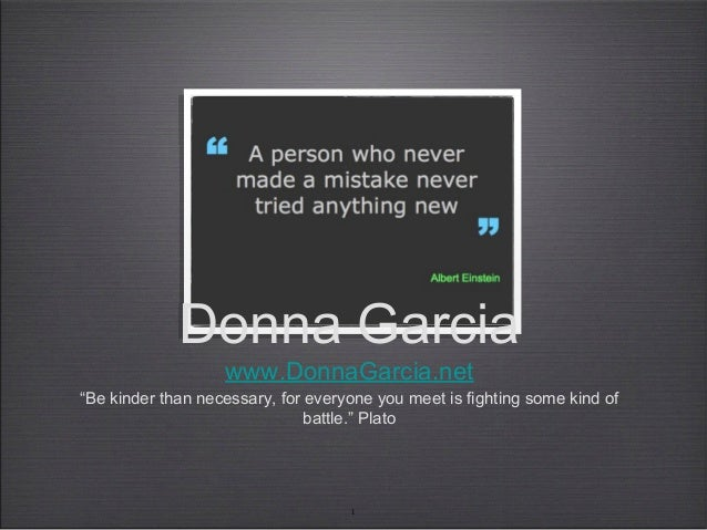 """1 Donna Garcia www.DonnaGarcia.net """"Be kinder than necessary, for everyone you meet is fighting some kind of battle."""" Plato"""