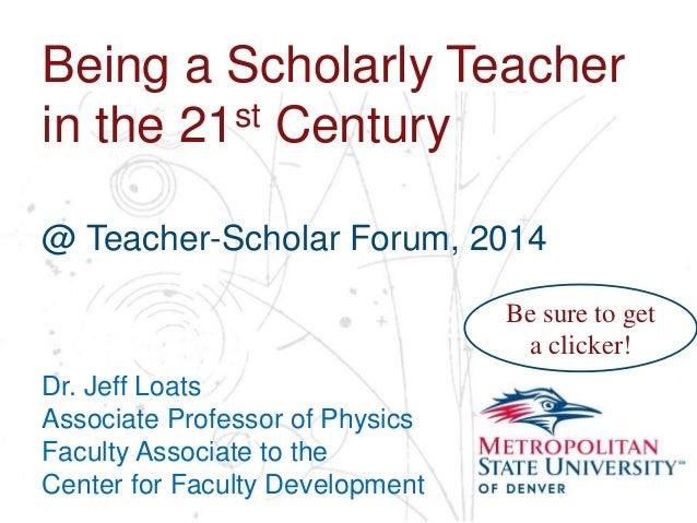 Name School Department Being a Scholarly Teacher in the 21st Century @ Teacher-Scholar Forum, 2014 Dr. Jeff Loats Associat...