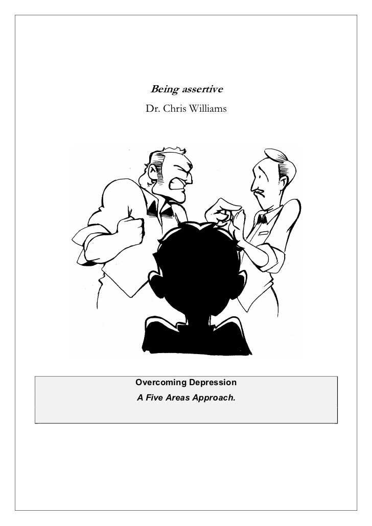Being assertive  Dr. Chris WilliamsOvercoming DepressionA Five Areas Approach.