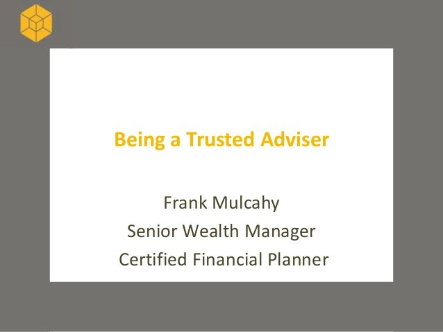 Being a Trusted Adviser      Frank Mulcahy Senior Wealth ManagerCertified Financial Planner