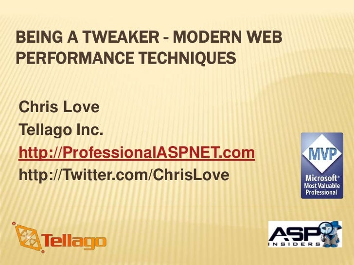 BEING A TWEAKER - MODERN WEBPERFORMANCE TECHNIQUESChris LoveTellago Inc.http://ProfessionalASPNET.comhttp://Twitter.com/Ch...