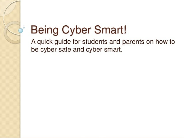 Being Cyber Smart! A quick guide for students and parents on how to be cyber safe and cyber smart.