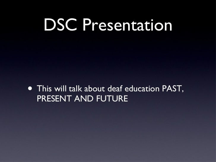 DSC Presentation <ul><li>This will talk about deaf education PAST, PRESENT AND FUTURE </li></ul>
