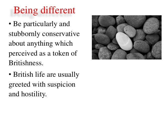 Being different• Be particularly andstubbornly conservativeabout anything whichperceived as a token ofBritishness.• Britis...