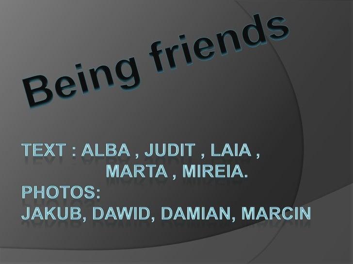 Beingfriends<br />Text : Alba , Judit , Laia , <br />Marta , Mireia.<br />Photos: Jakub, Dawid, Damian, Marcin<br />