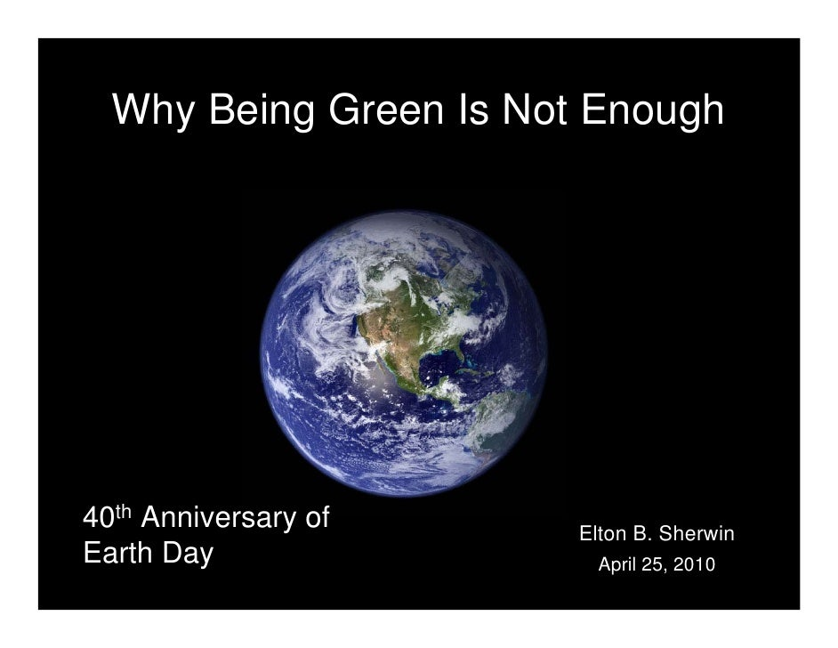 Why Being Green Is Not Enough     40th Anniversary of     Elton B. Sherwin Earth Day                April 25, 2010