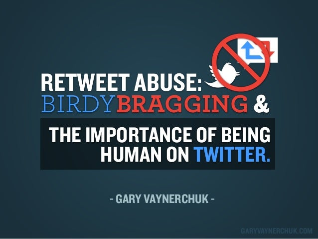 RETWEET ABUSE: BIRDYBRAGGING & THE IMPORTANCE OF BEING HUMAN ON TWITTER. - GARY VAYNERCHUK GARYVAYNERCHUK.COM