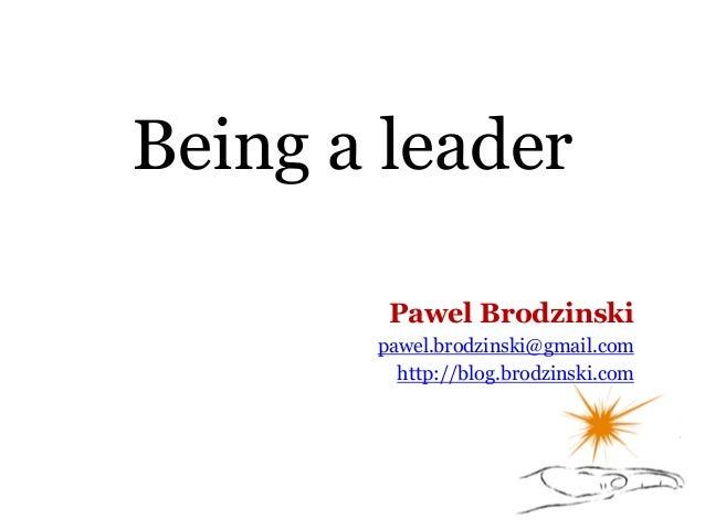 Being a leader Pawel Brodzinski pawel.brodzinski@gmail.com http://blog.brodzinski.com