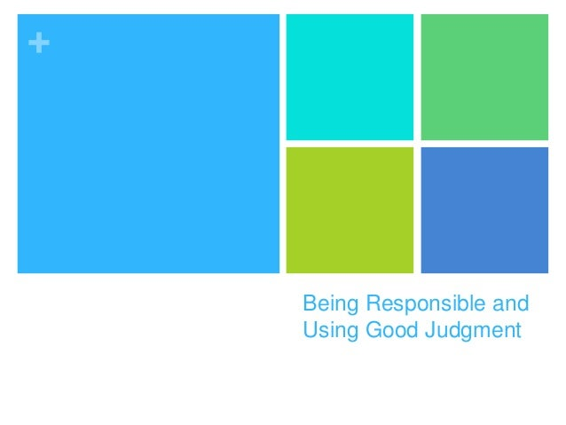 Being responsible and good judgment
