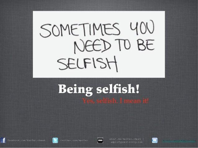 Being selfish! Yes, selfish. I mean it! facebook.com/karfei.cheahfacebook.com/karfei.cheah twitter.com/karfeitwitter.com/k...