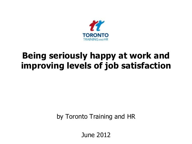 Being seriously happy at work andimproving levels of job satisfaction        by Toronto Training and HR                Jun...