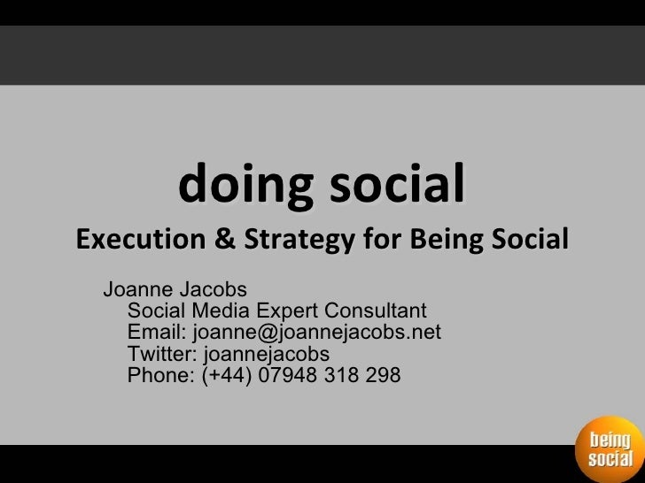 doing social Execution & Strategy for Being Social Joanne Jacobs Social Media Expert Consultant Email: joanne@joannejacobs...