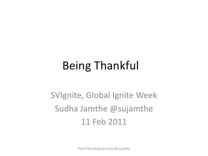 Being Thankful	<br />SVIgnite, Global Ignite Week<br />SudhaJamthe @sujamthe<br />11 Feb 2011<br />Thank You #svignite tea...