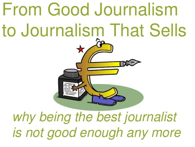 From Good Journalismto Journalism That Sells why being the best journalist is not good enough any more