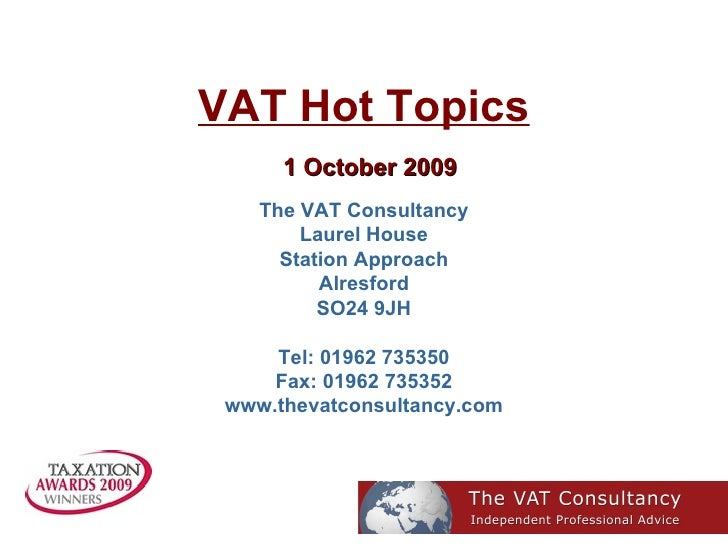 VAT Hot Topics   1 October 2009 The VAT Consultancy Laurel House Station Approach Alresford SO24 9JH Tel: 01962 735350 Fax...