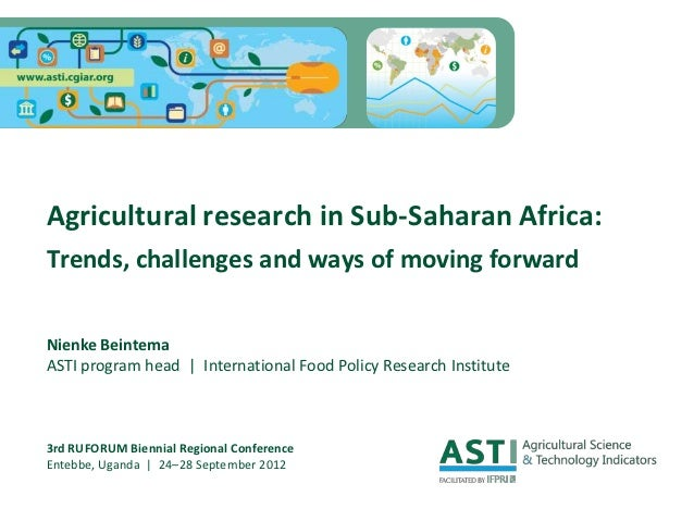 Agricultural research in Sub-Saharan Africa:Trends, challenges and ways of moving forwardNienke BeintemaASTI program head ...