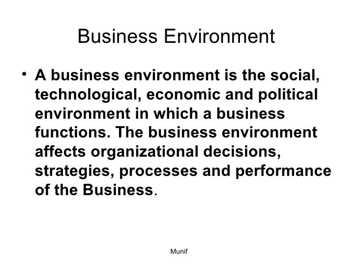 Business Environment  <ul><li>A business environment is the social, technological, economic and political environment in w...