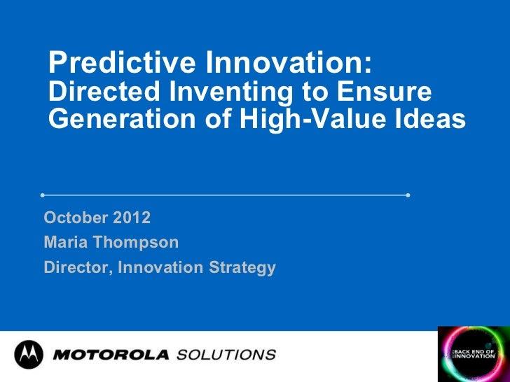 Predictive Innovation:Directed Inventing to EnsureGeneration of High-Value IdeasOctober 2012Maria ThompsonDirector, Innova...