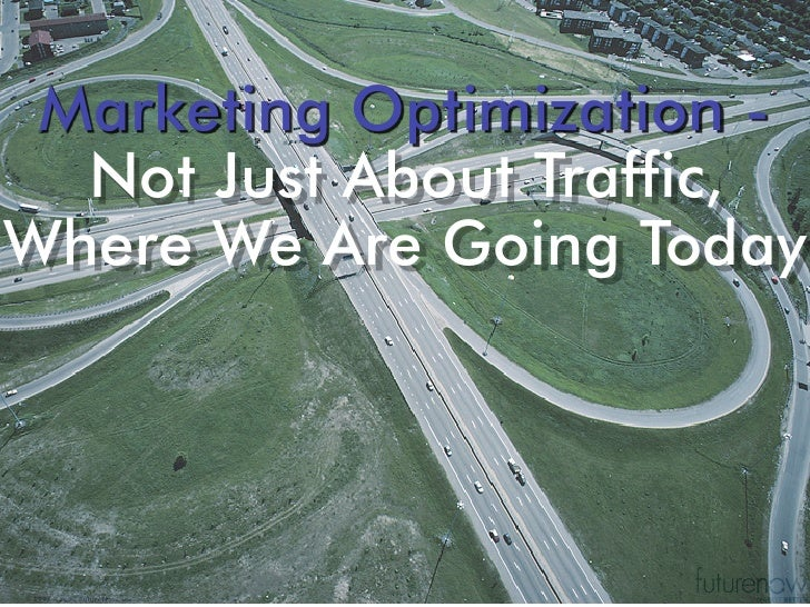 Marketing Optimization -   Not Just About Traffic, Where We Are Going Today     © 1998 - 2008 FutureNow, Inc.