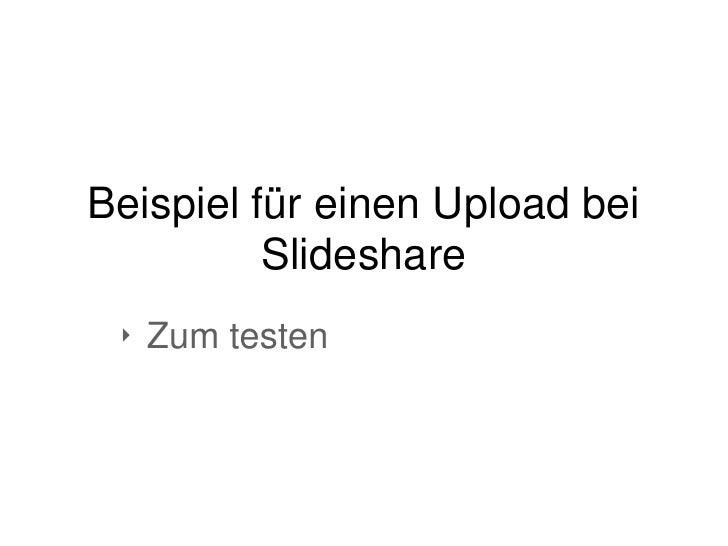 Beispiel für einen Upload bei          Slideshare ‣ Zum testen
