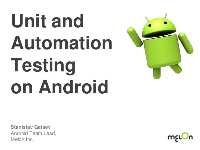Unit and Automation Testing on Android Stanislav Gatsev Android Team Lead, Melon Inc.
