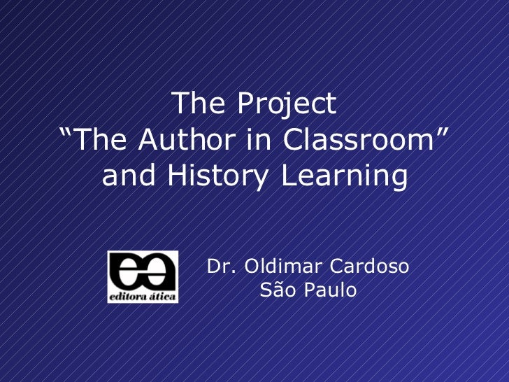 "Dr. Oldimar Cardoso São Paulo The Project "" The Author in Classroom "" and History Learning"