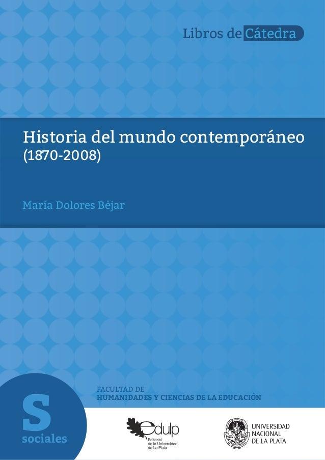 FACULTAD DE HUMANIDADES Y CIENCIAS DE LA EDUCACIÓN Libros de Cátedra Historia del mundo contemporáneo (1870-2008) María Do...