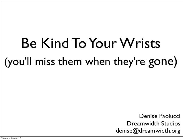 Be Kind ToYour Wrists(youll miss them when theyre gone)Denise PaolucciDreamwidth Studiosdenise@dreamwidth.orgTuesday, June...