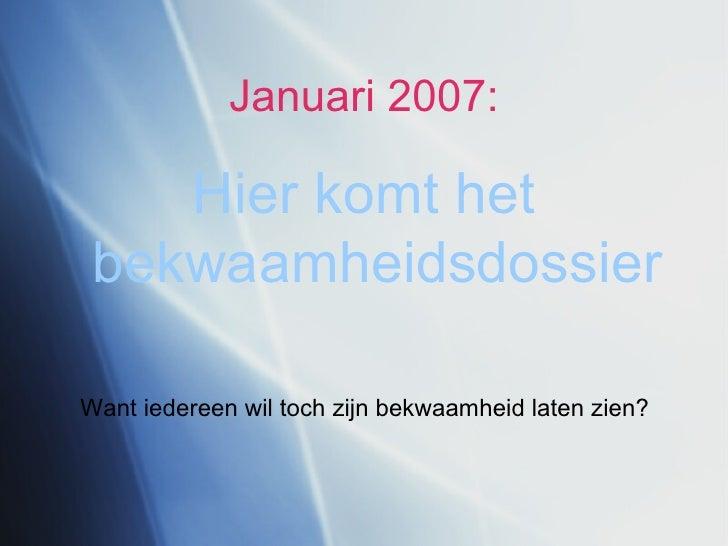 Januari 2007: <ul><li>Hier komt het bekwaamheidsdossier </li></ul>Want iedereen wil toch zijn bekwaamheid laten zien?