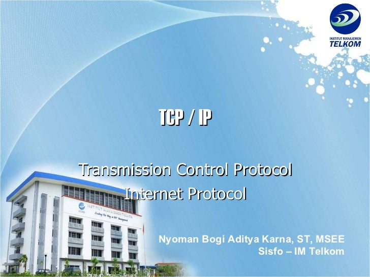 TCP / IP Transmission Control Protocol Internet Protocol Nyoman Bogi Aditya Karna, ST, MSEE Sisfo – IM Telkom