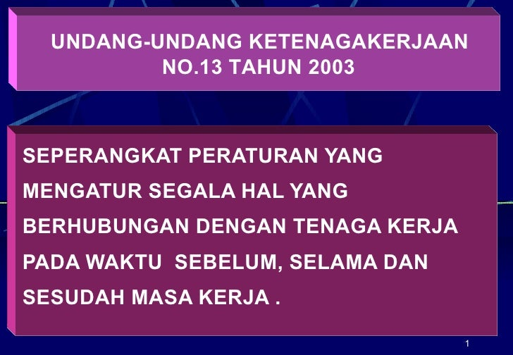 UNDANG-UNDANG KETENAGAKERJAAN          NO.13 TAHUN 2003SEPERANGKAT PERATURAN YANGMENGATUR SEGALA HAL YANGBERHUBUNGAN DENGA...