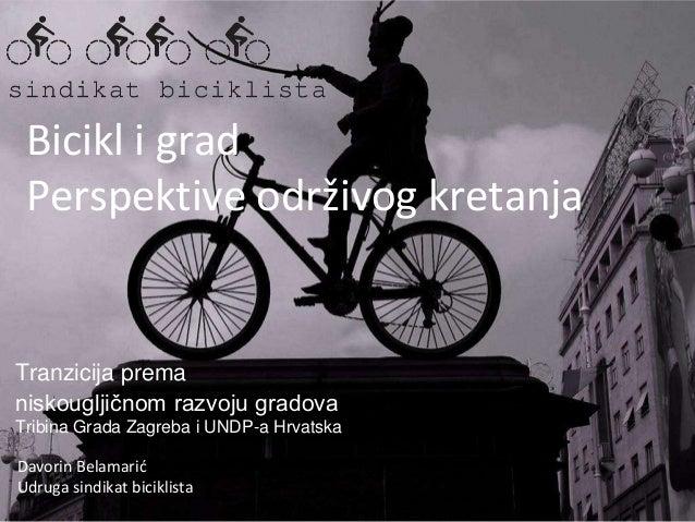 Bicikl i grad Perspektive održivog kretanja Davorin Belamarić Udruga sindikat biciklista Tranzicija prema niskougljičnom r...